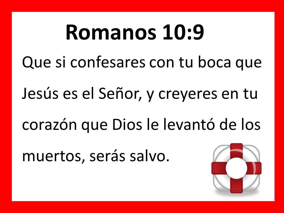 Romanos 10:9 Que si ___________ con tu boca que ________ es el Señor, y creyeres en tu ___________ que Dios le levantó de los _________, serás _______.