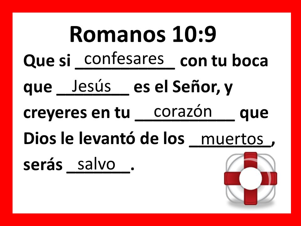 Romanos 10:9 Que ___ confesares con tu ______ que Jesús ___ el Señor, y creyeres en ___ corazón _____Dios le levantó ___ los muertos, _______ salvo.