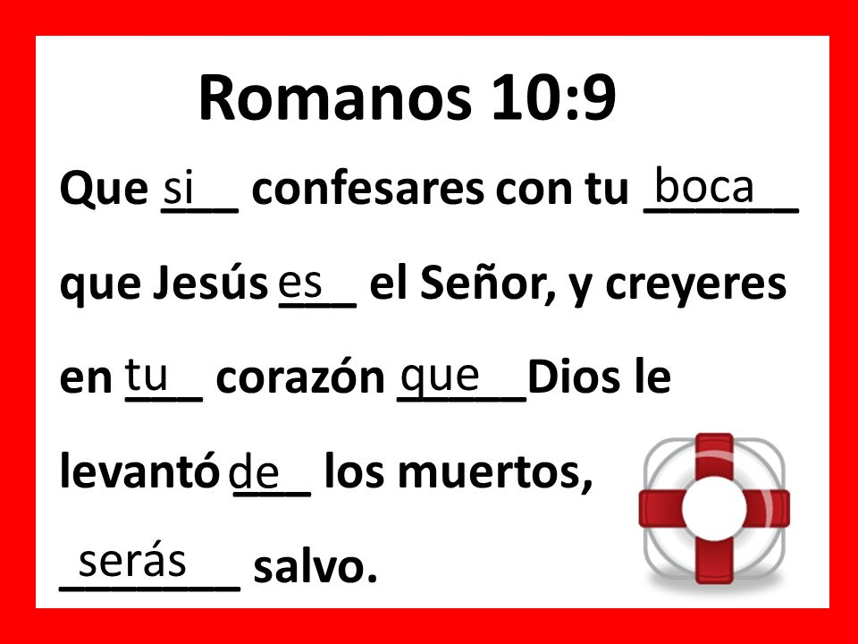 Romanos 10:9 Que ___ confesares con tu ______ que Jesús ___ el Señor, y creyeres en ___ corazón _____Dios le levantó ___ los muertos, _______ salvo. s