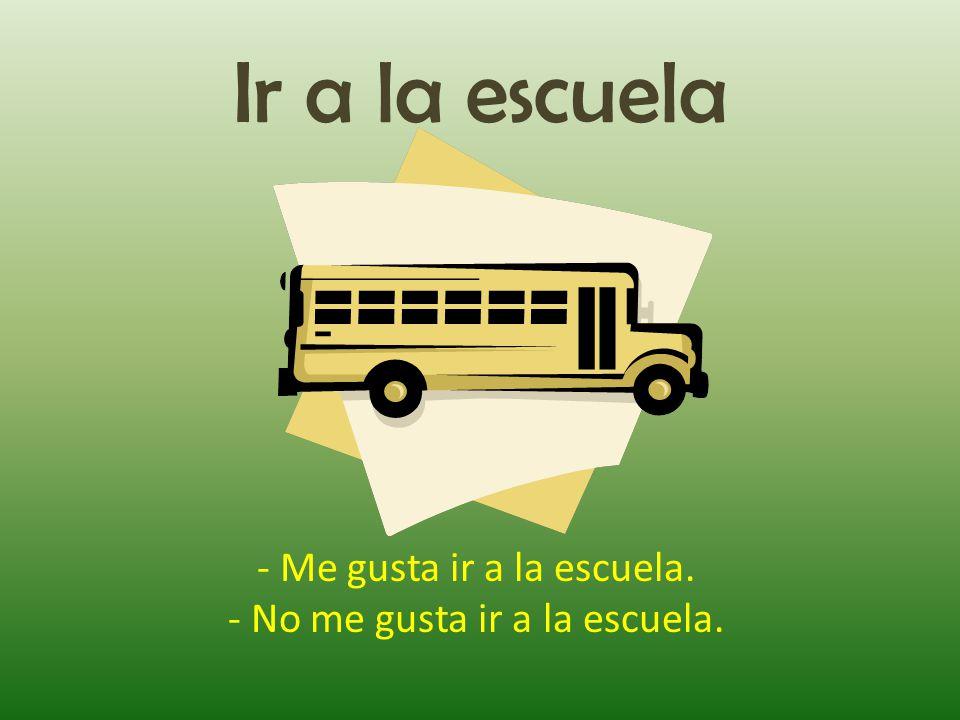 Ir a la escuela - Me gusta ir a la escuela. - No me gusta ir a la escuela.