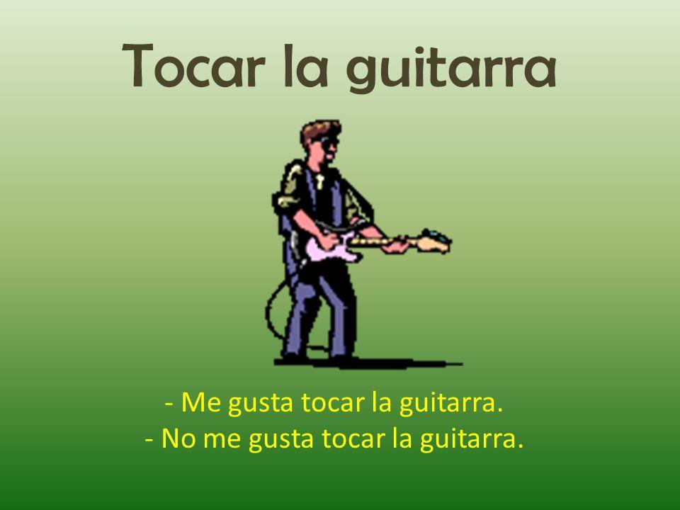 Tocar la guitarra - Me gusta tocar la guitarra. - No me gusta tocar la guitarra.