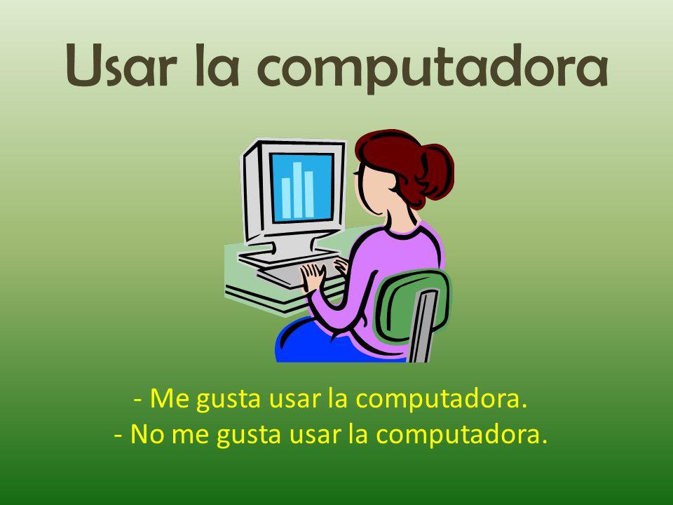 Usar la computadora - Me gusta usar la computadora. - No me gusta usar la computadora.