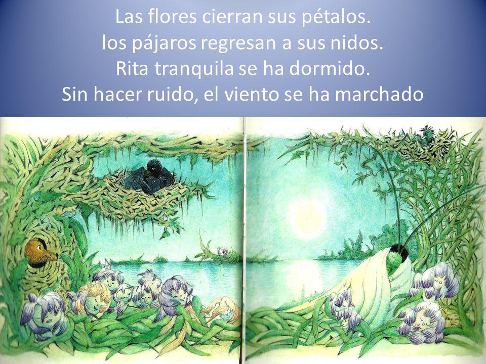 Las flores cierran sus pétalos. los pájaros regresan a sus nidos. Rita tranquila se ha dormido. Sin hacer ruido, el viento se ha marchado