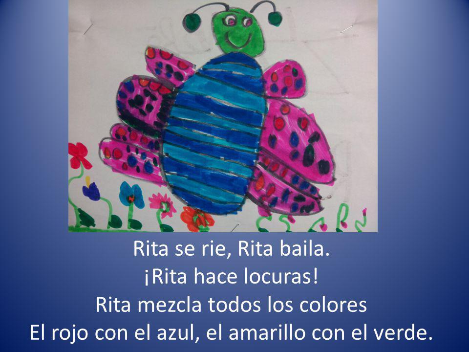 Rita se rie, Rita baila. ¡Rita hace locuras! Rita mezcla todos los colores El rojo con el azul, el amarillo con el verde.