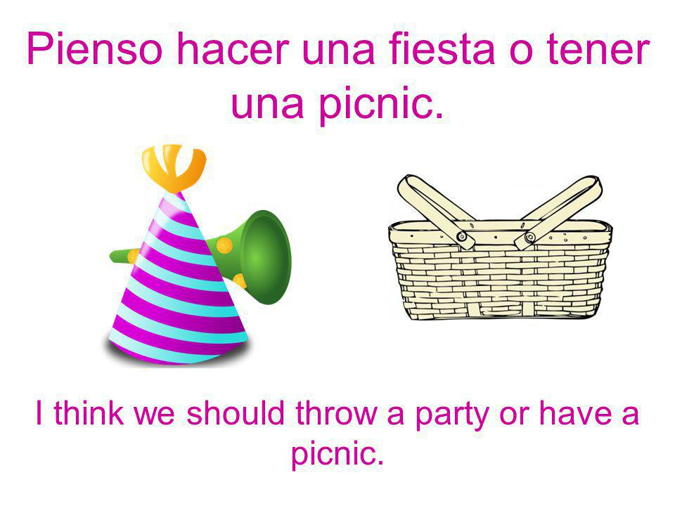 I think we should throw a party or have a picnic. Pienso hacer una fiesta o tener una picnic.