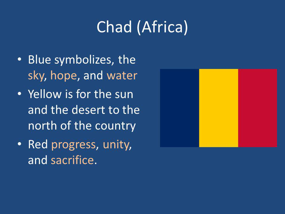 Chad (Africa) Blue symbolizes, the sky, hope, and water Yellow is for the sun and the desert to the north of the country Red progress, unity, and sacr