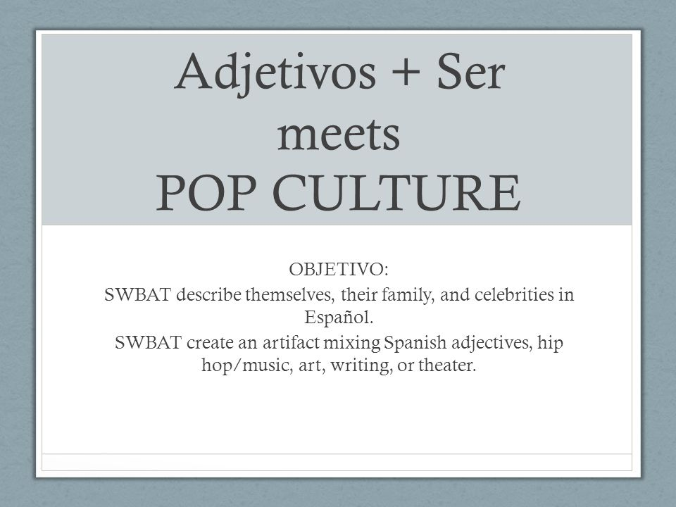 Adjetivos + Ser meets POP CULTURE OBJETIVO: SWBAT describe themselves, their family, and celebrities in Español.