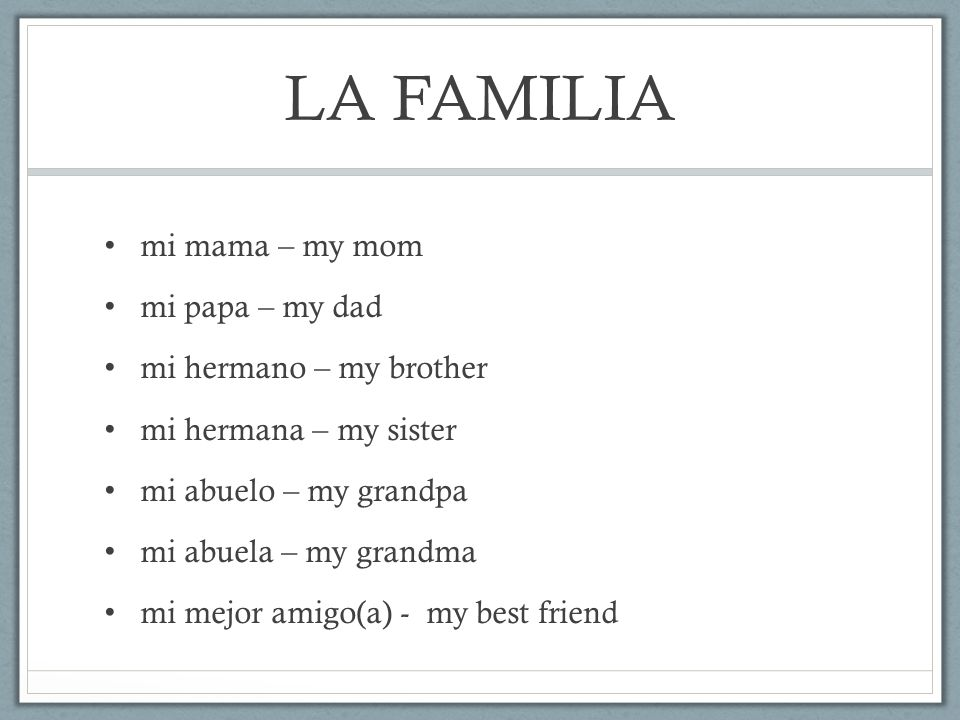 LA FAMILIA mi mama – my mom mi papa – my dad mi hermano – my brother mi hermana – my sister mi abuelo – my grandpa mi abuela – my grandma mi mejor amigo(a) - my best friend