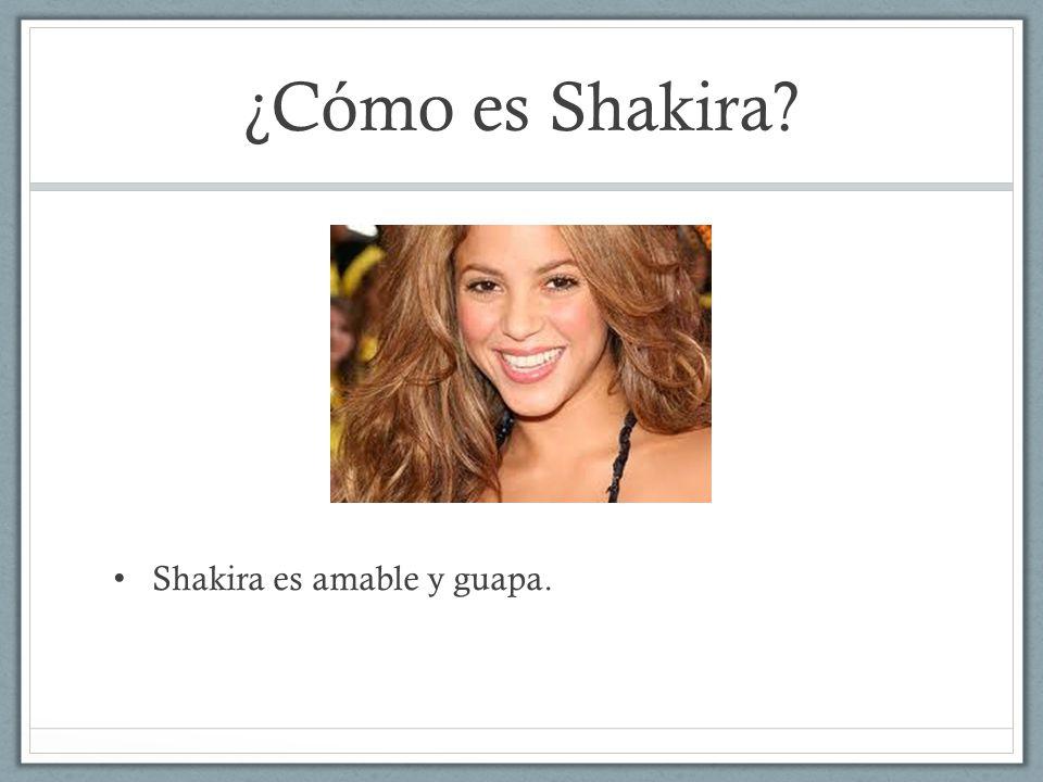 ¿Cómo es Shakira? Shakira es amable y guapa.