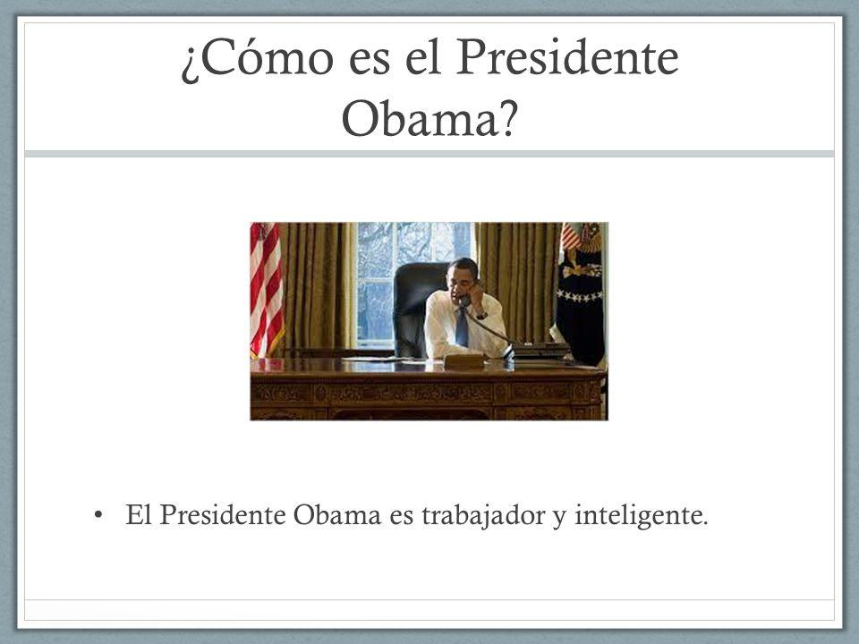 ¿Cómo es el Presidente Obama? El Presidente Obama es trabajador y inteligente.