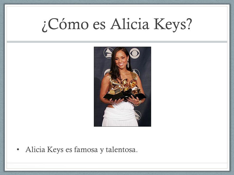 ¿Cómo es Alicia Keys? Alicia Keys es famosa y talentosa.