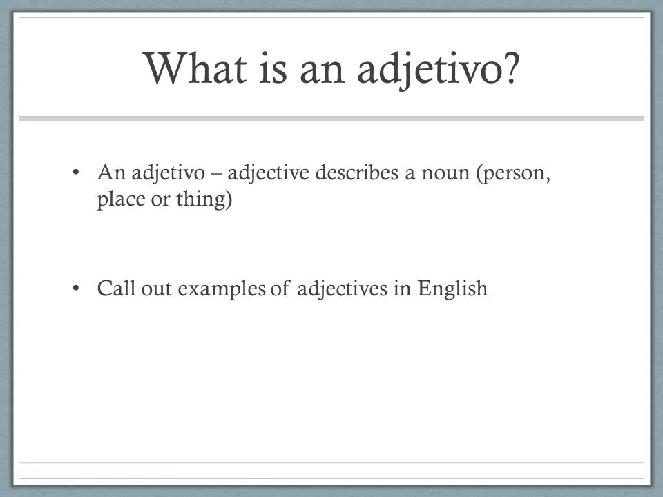What is an adjetivo? An adjetivo – adjective describes a noun (person, place or thing) Call out examples of adjectives in English