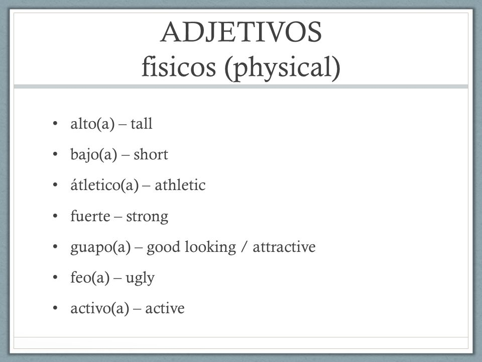 ADJETIVOS fisicos (physical) alto(a) – tall bajo(a) – short átletico(a) – athletic fuerte – strong guapo(a) – good looking / attractive feo(a) – ugly activo(a) – active