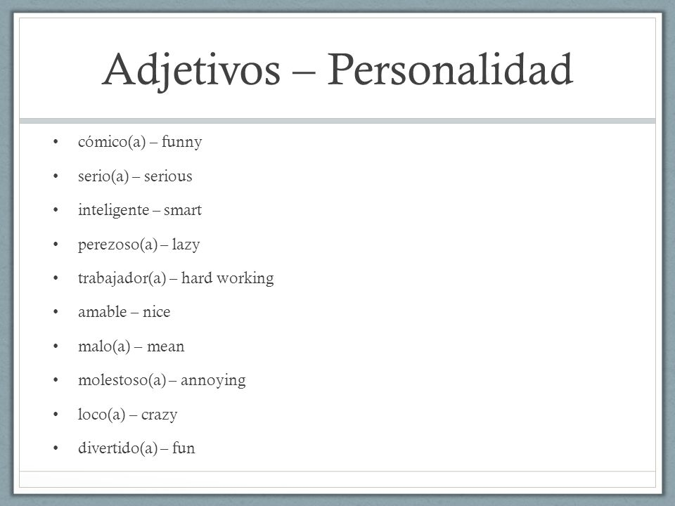 Adjetivos – Personalidad cómico(a) – funny serio(a) – serious inteligente – smart perezoso(a) – lazy trabajador(a) – hard working amable – nice malo(a) – mean molestoso(a) – annoying loco(a) – crazy divertido(a) – fun