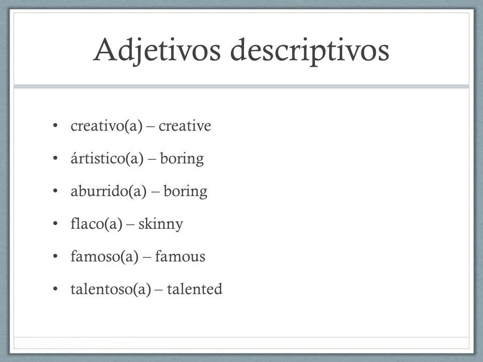 Adjetivos descriptivos creativo(a) – creative ártistico(a) – boring aburrido(a) – boring flaco(a) – skinny famoso(a) – famous talentoso(a) – talented