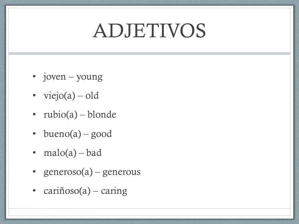 ADJETIVOS joven – young viejo(a) – old rubio(a) – blonde bueno(a) – good malo(a) – bad generoso(a) – generous cariñoso(a) – caring