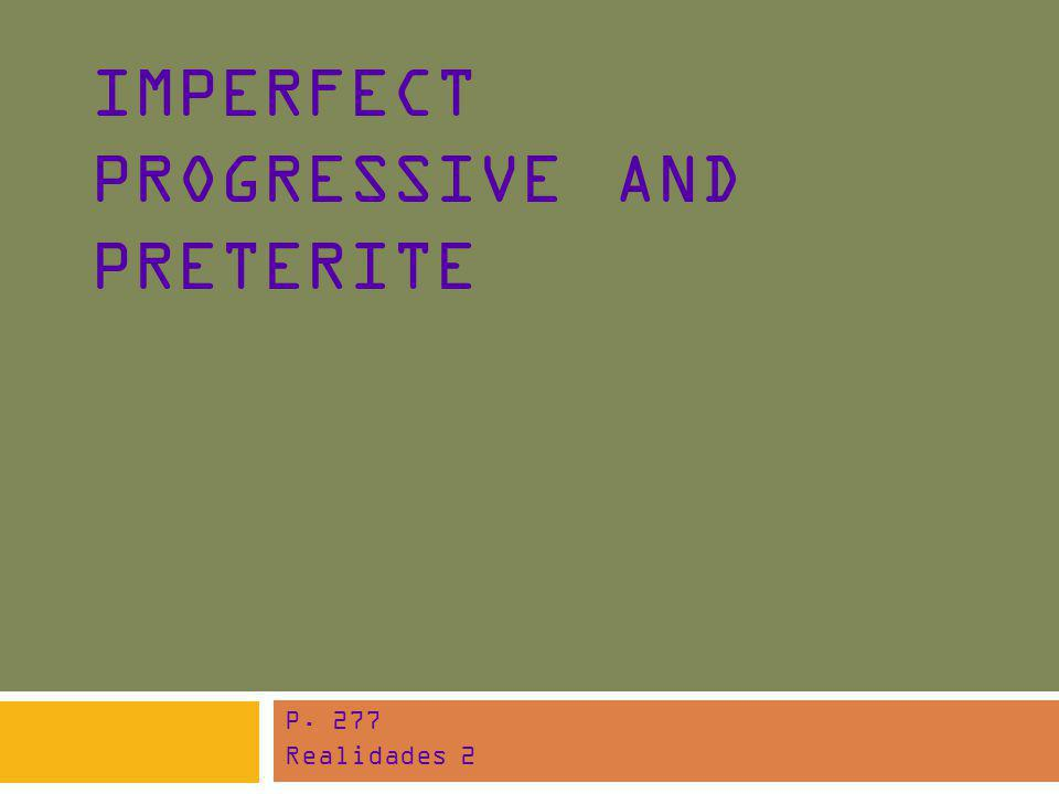 IMPERFECT PROGRESSIVE AND PRETERITE P. 277 Realidades 2