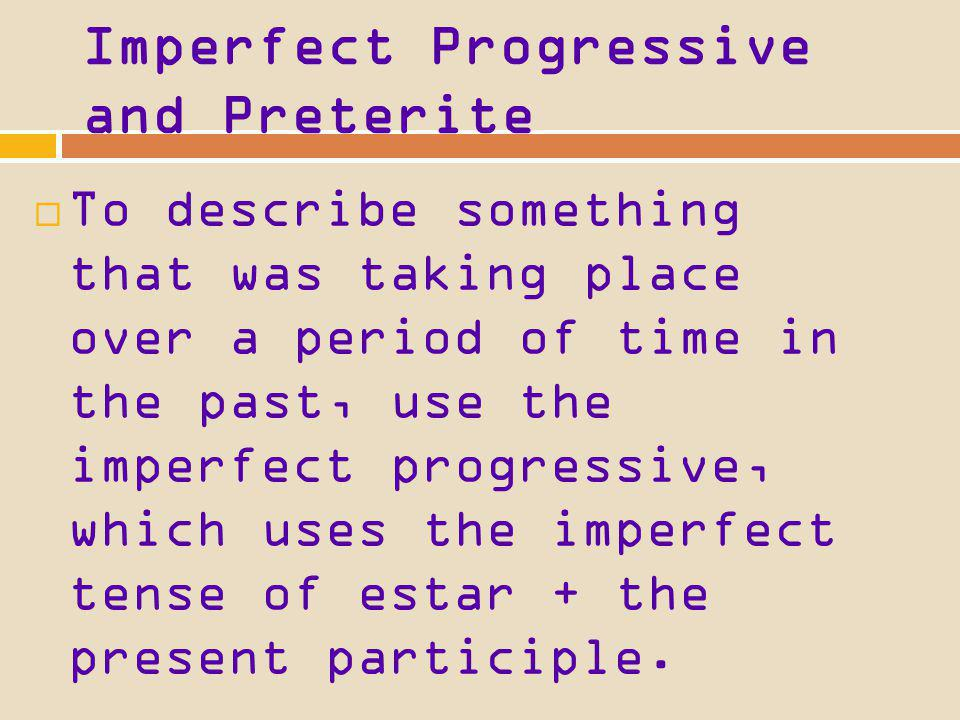 Imperfect Progressive and Preterite It uses the present tense of estar + the present participle. No puedo ir al cine. Estoy estudiando para el examen.