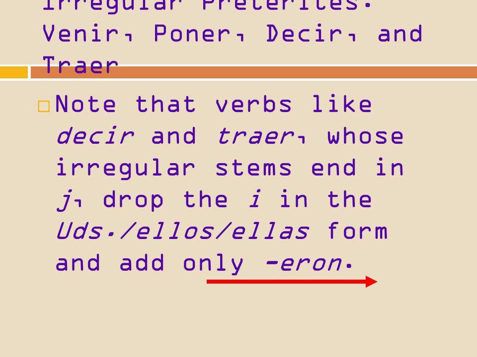 Irregular Preterites: Venir, Poner, Decir, and Traer Note that verbs like decir and traer, whose irregular stems end in j, drop the i in the Uds./ellos/ellas form and add only -eron.