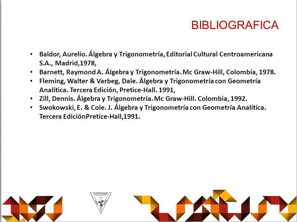 BIBLIOGRAFICA Baldor, Aurelio. Álgebra y Trigonometría, Editorial Cultural Centroamericana S.A., Madrid,1978, Barnett, Raymond A. Álgebra y Trigonomet