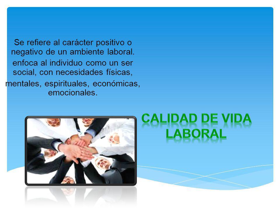 Se refiere al carácter positivo o negativo de un ambiente laboral. enfoca al individuo como un ser social, con necesidades físicas, mentales, espiritu