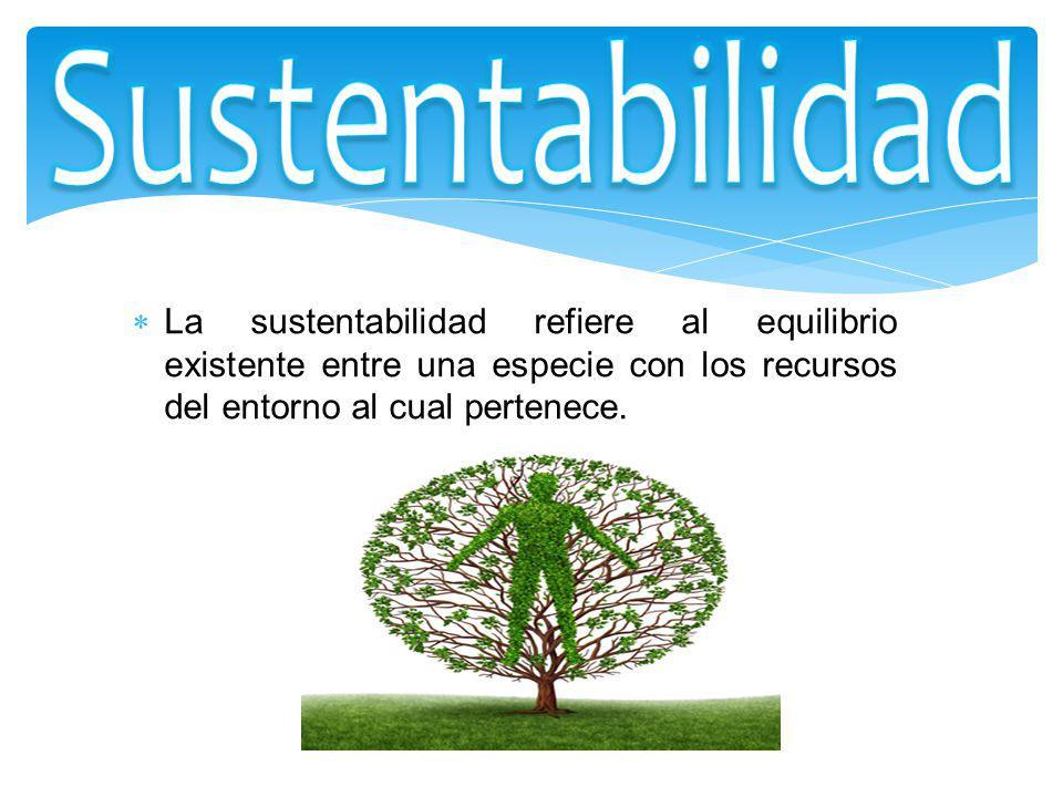 La sustentabilidad refiere al equilibrio existente entre una especie con los recursos del entorno al cual pertenece.
