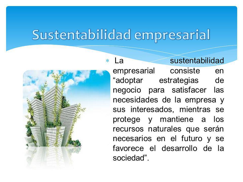 La sustentabilidad empresarial consiste en adoptar estrategias de negocio para satisfacer las necesidades de la empresa y sus interesados, mientras se protege y mantiene a los recursos naturales que serán necesarios en el futuro y se favorece el desarrollo de la sociedad.