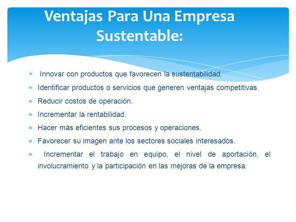 Innovar con productos que favorecen la sustentabilidad. Identificar productos o servicios que generen ventajas competitivas. Reducir costos de operaci