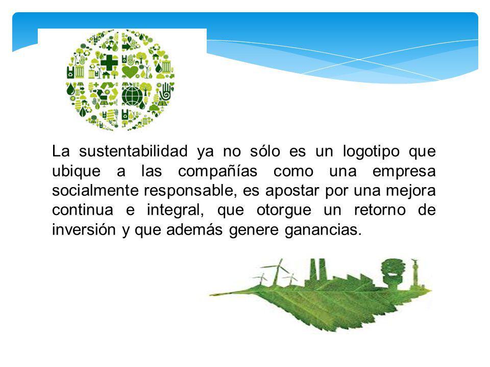 La sustentabilidad ya no sólo es un logotipo que ubique a las compañías como una empresa socialmente responsable, es apostar por una mejora continua e integral, que otorgue un retorno de inversión y que además genere ganancias.