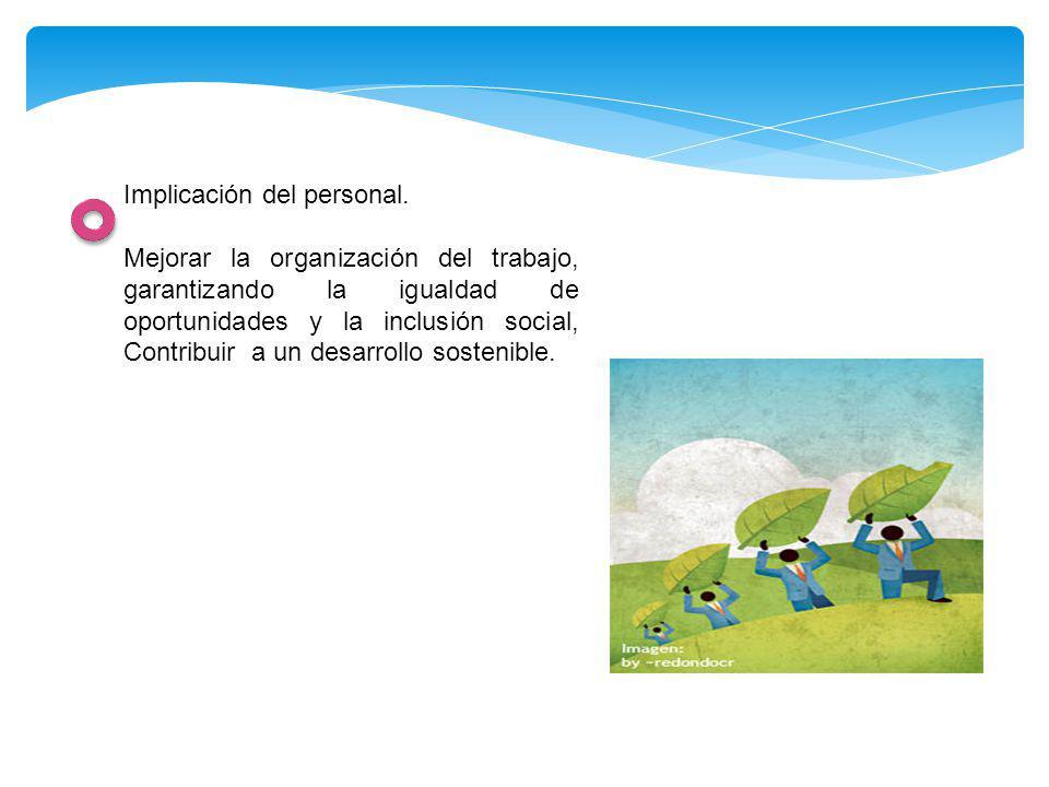 Implicación del personal. Mejorar la organización del trabajo, garantizando la igualdad de oportunidades y la inclusión social, Contribuir a un desarr