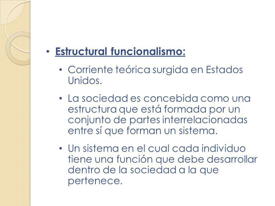 Estructural funcionalismo: Corriente teórica surgida en Estados Unidos. La sociedad es concebida como una estructura que está formada por un conjunto