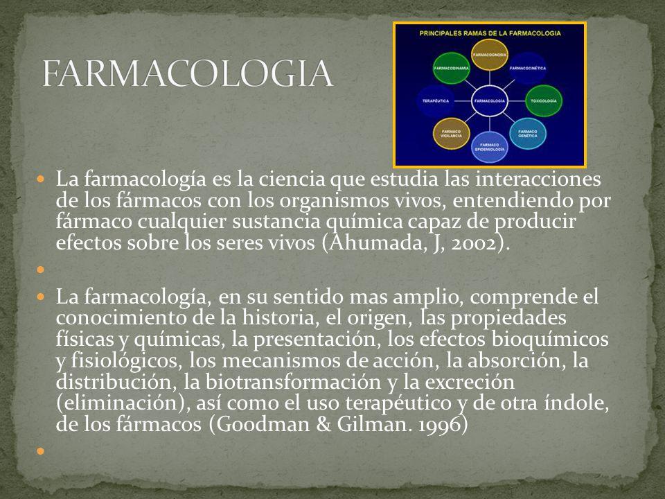 La farmacología es la ciencia que estudia las interacciones de los fármacos con los organismos vivos, entendiendo por fármaco cualquier sustancia química capaz de producir efectos sobre los seres vivos (Ahumada, J, 2002).