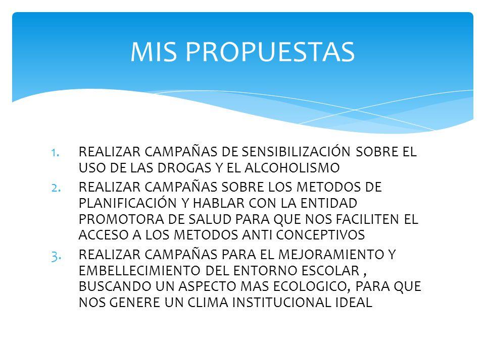 1.REALIZAR CAMPAÑAS DE SENSIBILIZACIÓN SOBRE EL USO DE LAS DROGAS Y EL ALCOHOLISMO 2.REALIZAR CAMPAÑAS SOBRE LOS METODOS DE PLANIFICACIÓN Y HABLAR CON