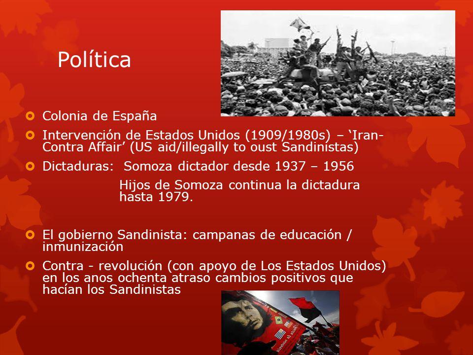 Política Colonia de España Intervención de Estados Unidos (1909/1980s) – Iran- Contra Affair (US aid/illegally to oust Sandinistas) Dictaduras: Somoza dictador desde 1937 – 1956 Hijos de Somoza continua la dictadura hasta 1979.