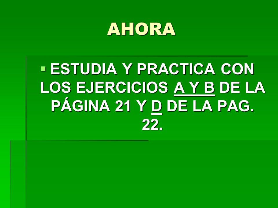 AHORA ESTUDIA Y PRACTICA CON LOS EJERCICIOS A Y B DE LA PÁGINA 21 Y D DE LA PAG. 22. ESTUDIA Y PRACTICA CON LOS EJERCICIOS A Y B DE LA PÁGINA 21 Y D D