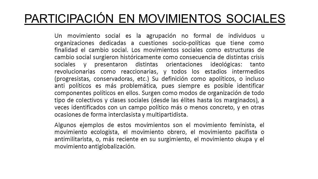 PARTICIPACIÓN EN MOVIMIENTOS SOCIALES Un movimiento social es la agrupación no formal de individuos u organizaciones dedicadas a cuestiones socio-políticas que tiene como finalidad el cambio social.