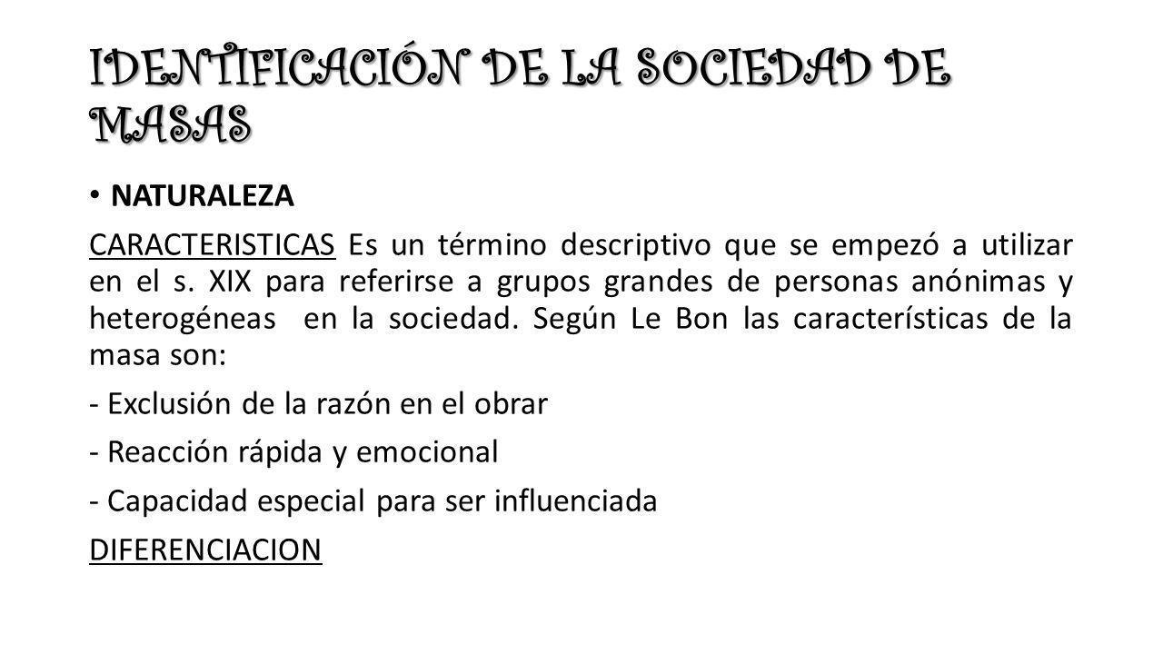IDENTIFICACIÓN DE LA SOCIEDAD DE MASAS NATURALEZA CARACTERISTICAS Es un término descriptivo que se empezó a utilizar en el s.