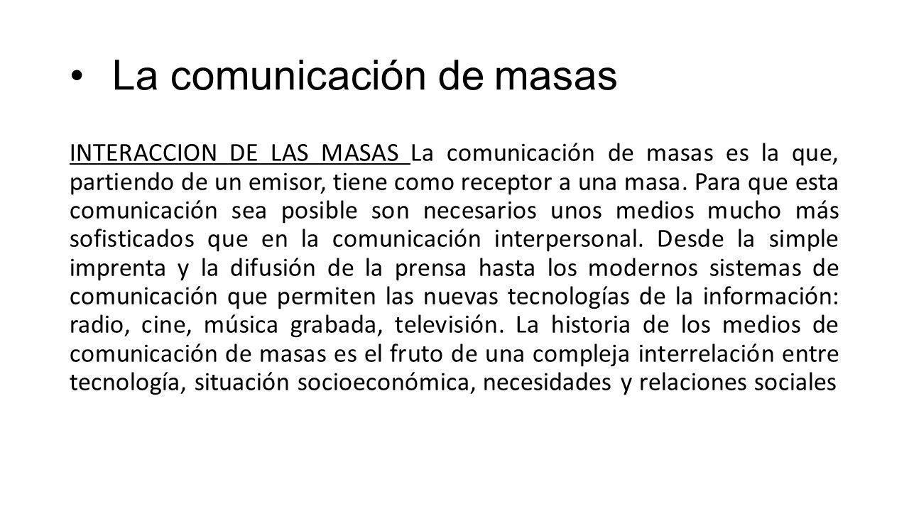 La comunicación de masas INTERACCION DE LAS MASAS La comunicación de masas es la que, partiendo de un emisor, tiene como receptor a una masa.