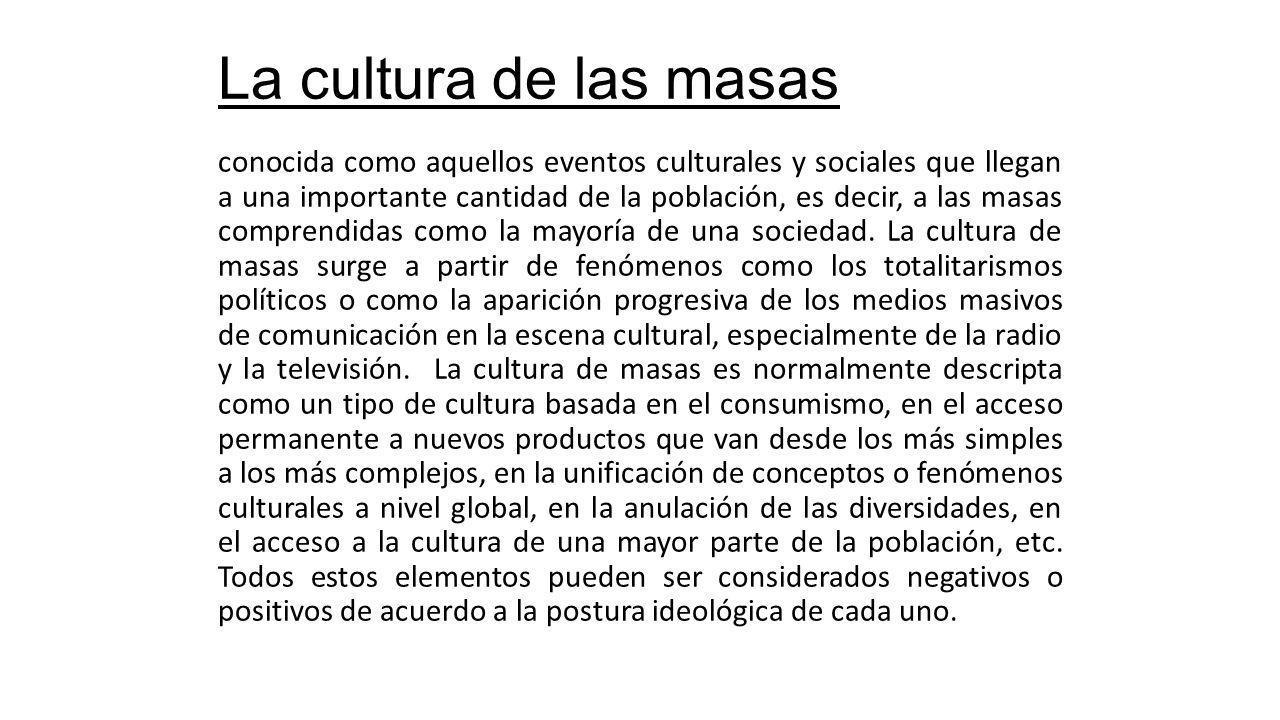 La cultura de las masas conocida como aquellos eventos culturales y sociales que llegan a una importante cantidad de la población, es decir, a las masas comprendidas como la mayoría de una sociedad.