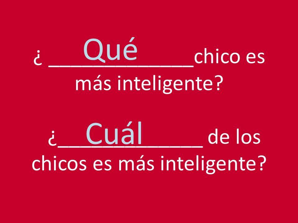 ¿ _____________chico es más inteligente? ¿_____________ de los chicos es más inteligente? Qué Cuál