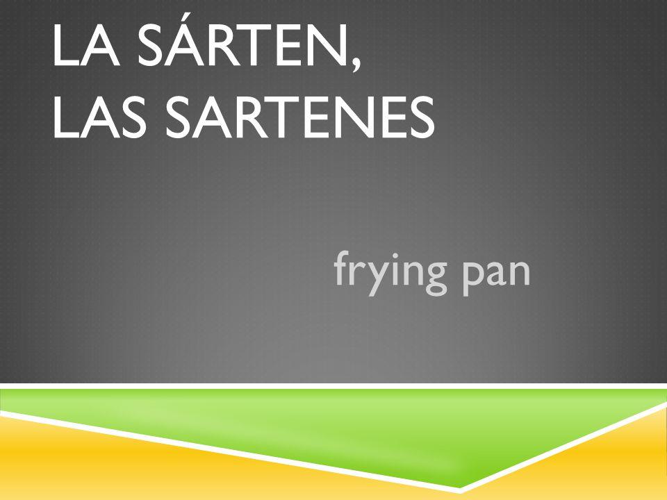 LA SÁRTEN, LAS SARTENES frying pan