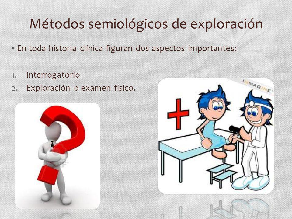 Métodos semiológicos de exploración En toda historia clínica figuran dos aspectos importantes: 1.Interrogatorio 2.Exploración o examen físico.