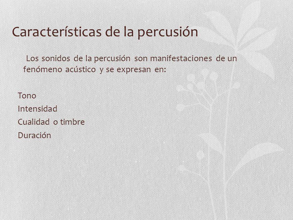 Características de la percusión Los sonidos de la percusión son manifestaciones de un fenómeno acústico y se expresan en: Tono Intensidad Cualidad o t