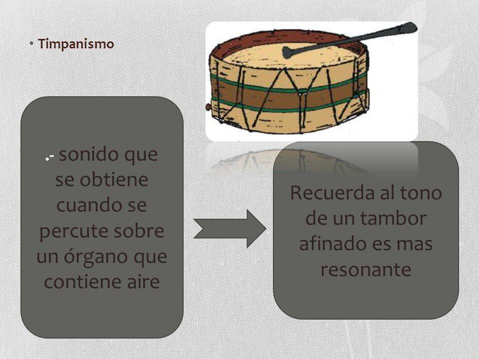 Timpanismo.- sonido que se obtiene cuando se percute sobre un órgano que contiene aire Recuerda al tono de un tambor afinado es mas resonante