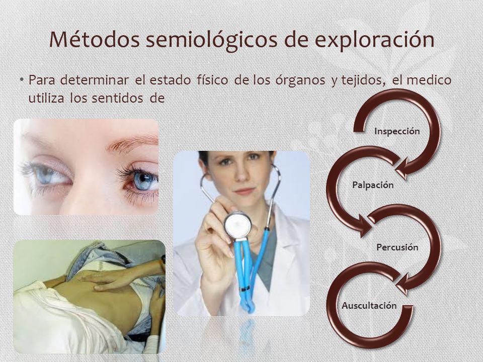 Métodos semiológicos de exploración Para determinar el estado físico de los órganos y tejidos, el medico utiliza los sentidos de Inspección Percusión