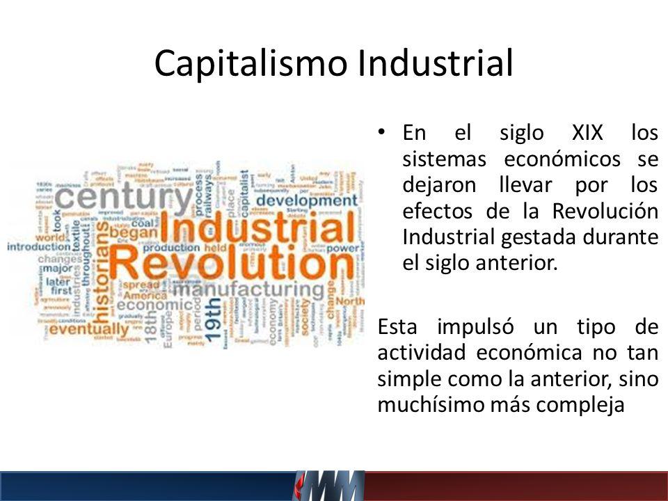 Capitalismo Industrial En el siglo XIX los sistemas económicos se dejaron llevar por los efectos de la Revolución Industrial gestada durante el siglo