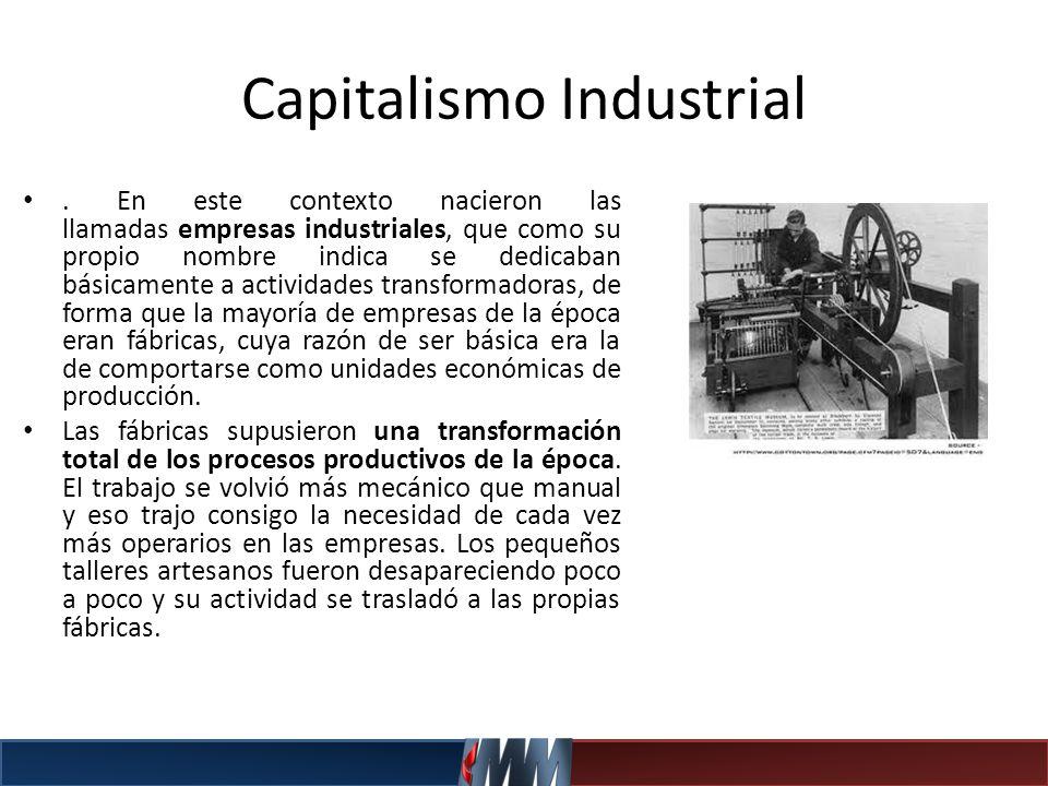 Capitalismo Industrial. En este contexto nacieron las llamadas empresas industriales, que como su propio nombre indica se dedicaban básicamente a acti
