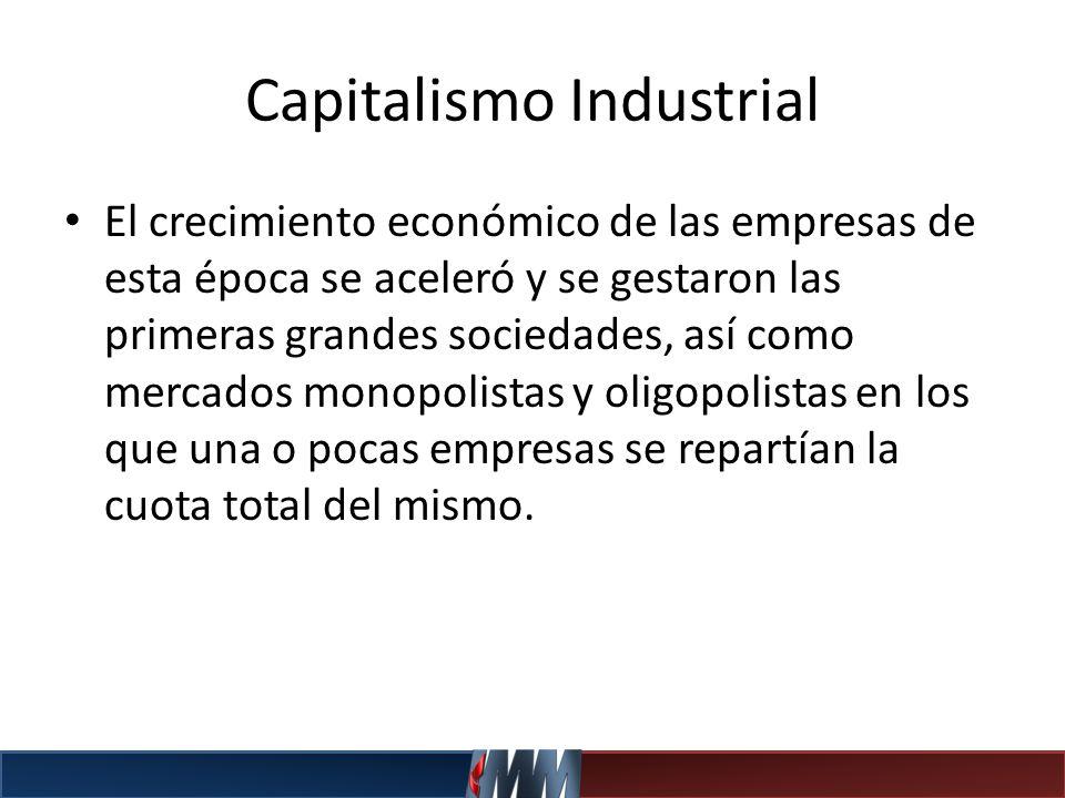 Capitalismo Industrial El crecimiento económico de las empresas de esta época se aceleró y se gestaron las primeras grandes sociedades, así como merca