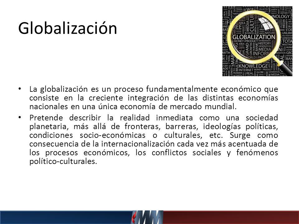 Globalización La globalización es un proceso fundamentalmente económico que consiste en la creciente integración de las distintas economías nacionales
