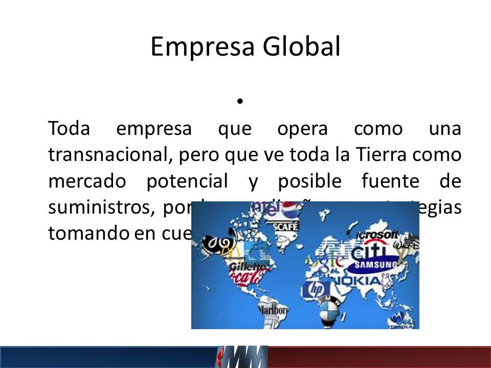 Empresa Global Toda empresa que opera como una transnacional, pero que ve toda la Tierra como mercado potencial y posible fuente de suministros, por l
